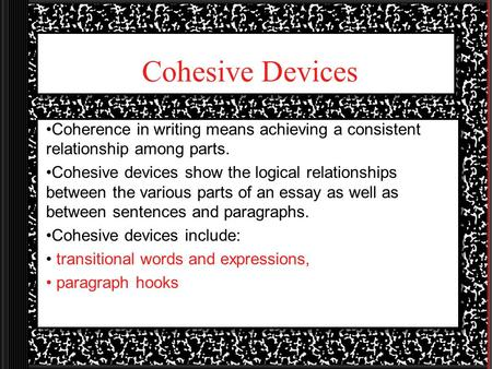 Cohesive Devices Coherence in writing means achieving a consistent relationship among parts. Cohesive devices show the logical relationships between the.