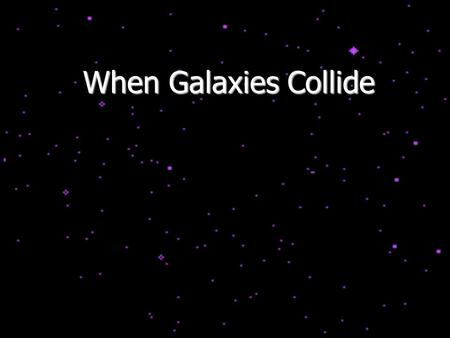 When Galaxies Collide. It is not uncommon for galaxies to gravitationally interact with each other, and even collide!