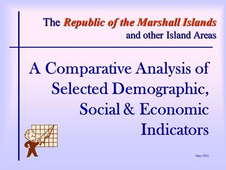 The Republic of the Marshall Islands and other Island Areas A Comparative Analysis of Selected Demographic, Social & Economic Indicators May 2003.