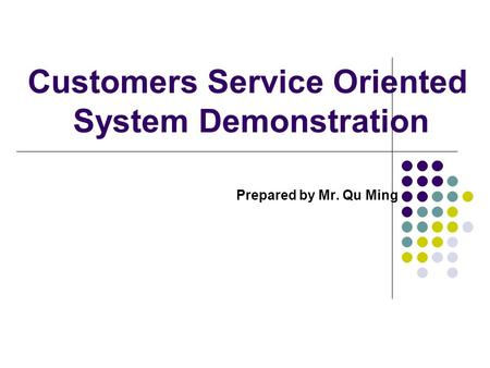 Customers Service Oriented System Demonstration Prepared by Mr. Qu Ming.