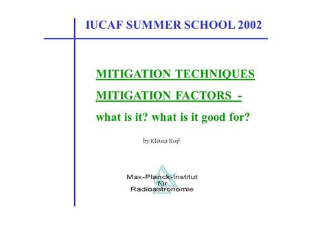 IUCAF SUMMER SCHOOL 2002 MITIGATION TECHNIQUES MITIGATION FACTORS - what is it? what is it good for? by Klaus Ruf.