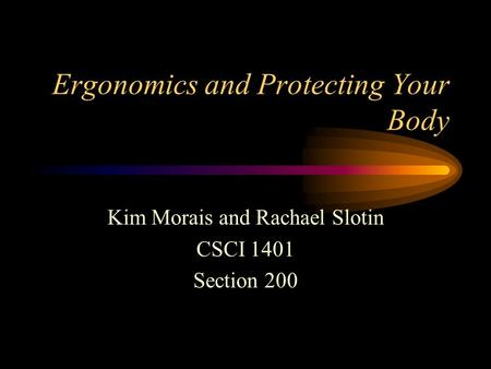 Ergonomics and Protecting Your Body Kim Morais and Rachael Slotin CSCI 1401 Section 200.