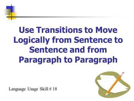 Use Transitions to Move Logically from Sentence to Sentence and from Paragraph to Paragraph Language Usage Skill # 18.