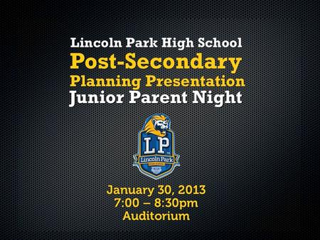 January 30, 2013 7:00 – 8:30pm Auditorium Lincoln Park High School Junior Parent Night Post-Secondary Planning Presentation.