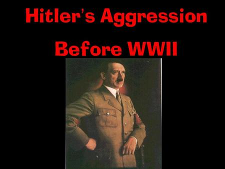 Hitler ' s Aggression Before WWII. 1.By 1933, Hitler created a fascist police state in Germany. I. Hitler ' s Rise to Power 3. He then began to take land.
