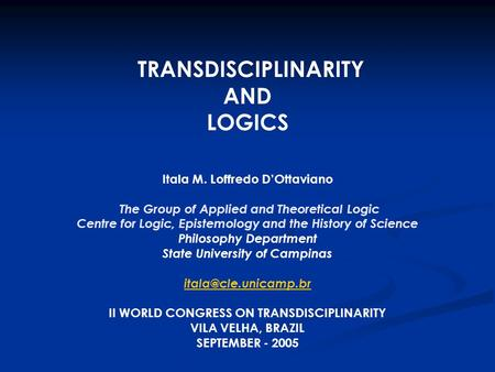 TRANSDISCIPLINARITY AND LOGICS Itala M. Loffredo D'Ottaviano The Group of Applied and Theoretical Logic Centre for Logic, Epistemology and the History.