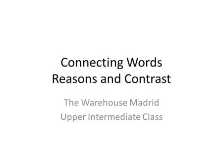 Connecting Words Reasons and Contrast The Warehouse Madrid Upper Intermediate Class.