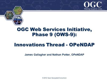 ® OGC Web Services Initiative, Phase 9 (OWS-9): Innovations Thread - OPeNDAP James Gallagher and Nathan Potter, OPeNDAP © 2012 Open Geospatial Consortium.