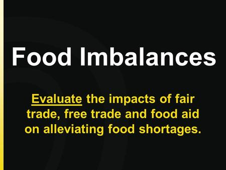 Food Imbalances Evaluate the impacts of fair trade, free trade and food aid on alleviating food shortages.