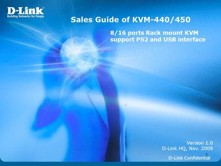 1 Version 1.0 D-Link HQ, Nov. 2009 Sales Guide of KVM-440/450 D-Link Confidential 8/16 ports Rack mount KVM support PS2 and USB interface.