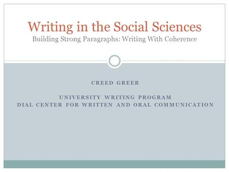 CREED GREER UNIVERSITY WRITING PROGRAM DIAL CENTER FOR WRITTEN AND ORAL COMMUNICATION Writing in the Social Sciences Building Strong Paragraphs: Writing.