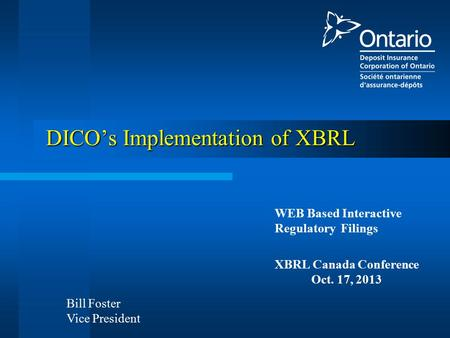 WEB Based Interactive Regulatory Filings XBRL Canada Conference Oct. 17, 2013 DICO's Implementation of XBRL Bill Foster Vice President.