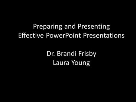 Preparing and Presenting Effective PowerPoint Presentations Dr. Brandi Frisby Laura Young.