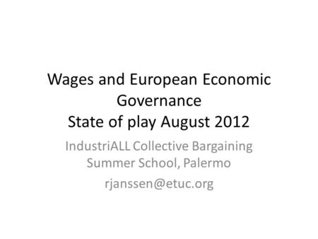 Wages and European Economic Governance State of play August 2012 IndustriALL Collective Bargaining Summer School, Palermo