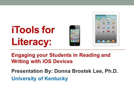ITools for Literacy: Engaging your Students in <strong>Reading</strong> and Writing with iOS Devices Presentation By: Donna Brostek Lee, Ph.D. University of Kentucky.