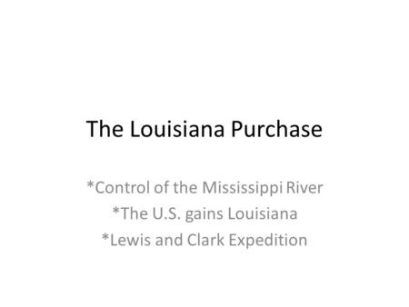 The Louisiana Purchase *Control of the Mississippi River *The U.S. gains Louisiana *Lewis and Clark Expedition.