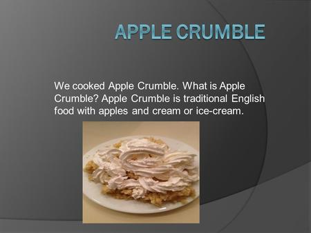 We cooked Apple Crumble. What is Apple Crumble? Apple Crumble is traditional English food with apples and cream or ice-cream.