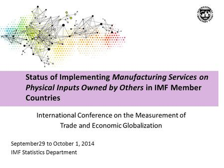 International Conference on the Measurement of Trade and Economic Globalization September29 to October 1, 2014 IMF Statistics Department Status of Implementing.