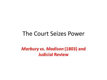 The Court Seizes Power Marbury vs. Madison (1803) and Judicial Review.