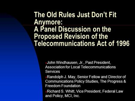 The Old Rules Just Don't Fit Anymore: A Panel Discussion on the Proposed Revision of the Telecommunications Act of 1996 John Windhausen, Jr., Past President,