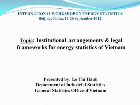 Topic : Institutional arrangements & legal frameworks for energy statistics of Vietnam Presented by: Le Thi Hanh Department of Industrial Statistics General.