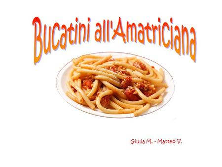 Giulia M, - Matteo V.. 400 g.r of Bucatini 140 gr. of guanciale bacon 6 tomatoes Pecorino cheese cooking salt pepper 1 onion olive oil ¼ of a glass of.