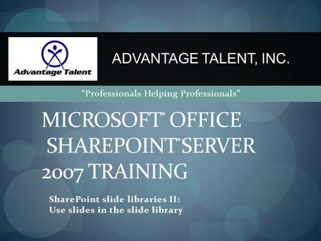"SharePoint slide libraries II: Use slides in the slide library MICROSOFT ® OFFICE SHAREPOINT ® SERVER 2007 TRAINING ADVANTAGE TALENT, INC. ""Professionals."