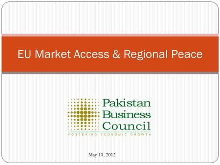 EU Market Access & Regional Peace May 10, 2012. Pakistan Business Council: Who we are? PBC is a non-political, private sector funded not-for-profit business.