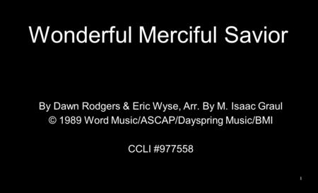 Wonderful Merciful Savior By Dawn Rodgers & Eric Wyse, Arr. By M. Isaac Graul © 1989 Word Music/ASCAP/Dayspring Music/BMI CCLI #977558 1.