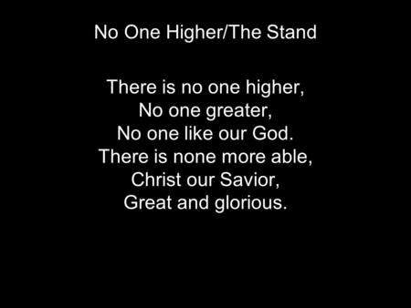 No One Higher/The Stand Verse 1 There is no one higher, No one greater, No one like our God. There is none more able, Christ our Savior, Great and glorious.