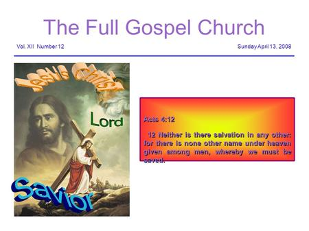 The Full Gospel Church Sunday April 13, 2008Vol. XII Number 12 Acts 4:12 12 Neither is there salvation in any other: for there is none other name under.