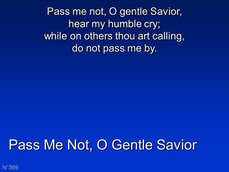 Pass Me Not, O Gentle Savior N°569 Pass me not, O gentle Savior, hear my humble cry; while on others thou art calling, do not pass me by.