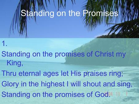 Standing on the Promises 1. Standing on the promises of Christ my King, Thru eternal ages let His praises ring; Glory in the highest I will shout and sing,