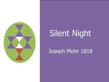 Silent Night Joseph Mohr 1818. Silent night, holy night! All is calm, All is bright, Round yon Virgin, Mother and Child Verse 1.