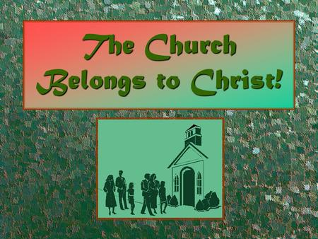 The Church Belongs to Christ!. The Church Belongs to Christ Because… He built itHe built it (Matthew 16:18)