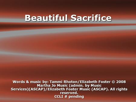 Beautiful Sacrifice Words & music by: Tammi Rhoton/Elizabeth Foster © 2008 Martha Jo Music (admin. by Music Services)(ASCAP)/Elizabeth Foster Music (ASCAP).