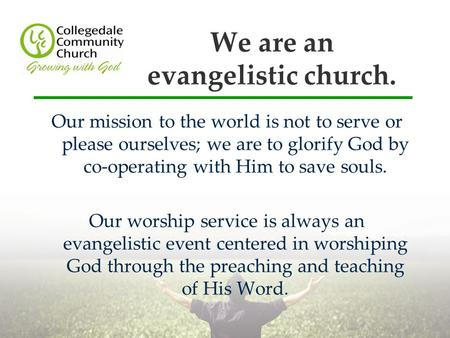 We are an evangelistic church. Our mission to the world is not to serve or please ourselves; we are to glorify God by co-operating with Him to save souls.