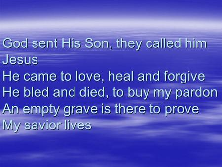 God sent His Son, they called him Jesus He came to love, heal and forgive He bled and died, to buy my pardon An empty grave is there to prove My savior.