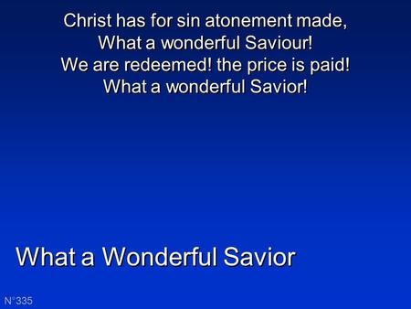What a Wonderful Savior N°335 Christ has for sin atonement made, What a wonderful Saviour! We are redeemed! the price is paid! What a wonderful Savior!