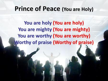 Prince of Peace (You are Holy) You are holy (You are holy) You are mighty (You are mighty) You are worthy (You are worthy) Worthy of praise (Worthy of.