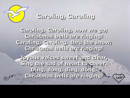 LoV Caroling, Caroling Caroling, Caroling, now we go; Christmas bells are ringing! Caroling, Caroling, thru the snow; Christmas bells are ringing! Joyous.