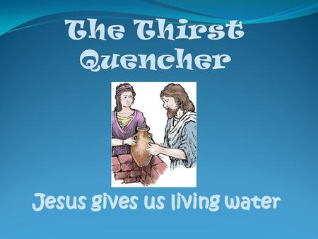 Jesus gives us living water Today's Bible Verse Jesus answered, Everyone who drinks this water will be thirsty again, but whoever drinks the water I.