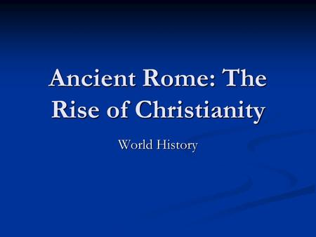 Ancient Rome: The Rise of Christianity World History.