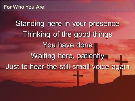 Standing here in your presence Thinking of the good things