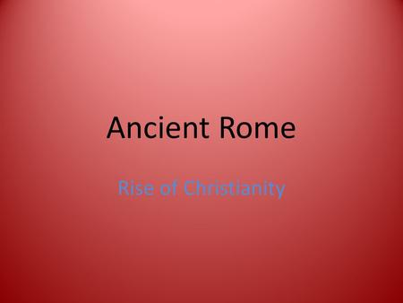 Ancient Rome Rise of Christianity. Warm UP Based on your knowledge of Rome, why was Christianity a considered a threat to the Roman empire?