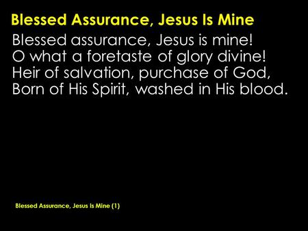Blessed Assurance, Jesus Is Mine Blessed assurance, Jesus is mine! O what a foretaste of glory divine! Heir of salvation, purchase of God, Born of His.
