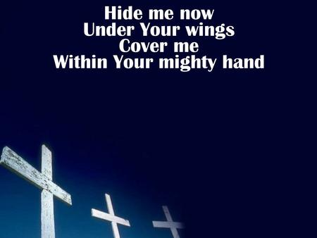 Hide me now Under Your wings Cover me Within Your mighty hand.