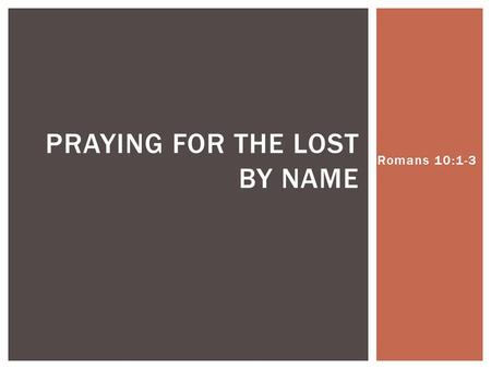 Romans 10:1-3 PRAYING FOR THE LOST BY NAME.  Be _______ of your own salvation  Be _______ of heart  Be _______ in praying  Be _______ to share the.