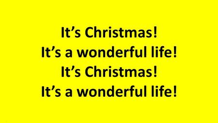 It's Christmas! It's a wonderful life!.. We can't believe it's almost here, the day of joy, the day of cheer, it's Christmas. It's a wonderful life..