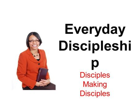 Everyday Discipleshi p Disciples Making Disciples.